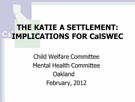 THE KATIE A SETTLEMENT: IMPLICATIONS FOR CalSWEC Child Welfare Committee Mental Health Committee Oakland February, 2012.