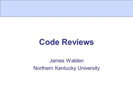 Code Reviews James Walden Northern Kentucky University.