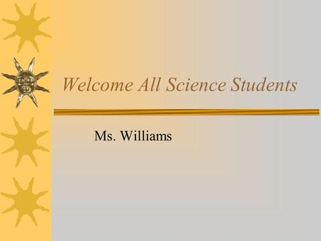 Welcome All Science Students Ms. Williams. Introduction  Name: Ms. Kimberly Williams  Birthday: Sept. 23, 1978.  I am a Mississippi Native  Something.