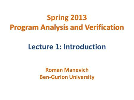 Program Analysis and Verification Spring 2013 Program Analysis and Verification Lecture 1: Introduction Roman Manevich Ben-Gurion University.