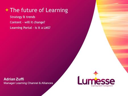 Strategy & trends Content – will it change? Learning Portal – is it a LMS? The future of Learning Adrian Zuffi Manager Learning Channel & Alliances.
