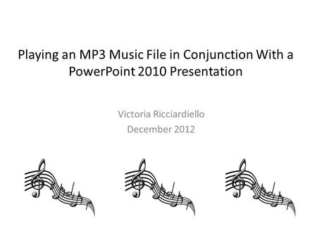 Playing an MP3 Music File in Conjunction With a PowerPoint 2010 Presentation Victoria Ricciardiello December 2012.