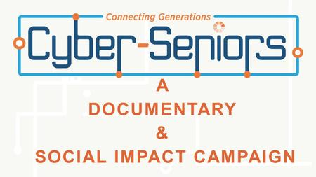A DOCUMENTARY & SOCIAL IMPACT CAMPAIGN. WAYS TO GET INVOLVED Start a Cyber-Seniors program in your community Volunteer in a program that already exists.