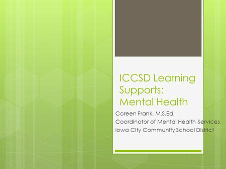 ICCSD Learning Supports: Mental Health Coreen Frank, M.S.Ed. Coordinator of Mental Health Services Iowa City Community School District.