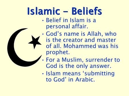 Islamic - Beliefs Belief in Islam is a personal affair. God's name is Allah, who is the creator and master of all. Mohammed was his prophet. For a Muslim,