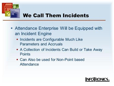 We Call Them Incidents  Attendance Enterprise Will be Equipped with an Incident Engine  Incidents are Configurable Much Like Parameters and Accruals.