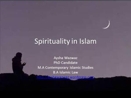 Spirituality in Islam Aysha Wazwaz PhD Candidate M.A Contemporary Islamic Studies B.A Islamic Law