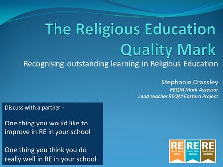 Recognising outstanding learning in Religious Education Stephanie Crossley REQM Mark Assessor Lead teacher REQM Eastern Project Discuss with a partner.