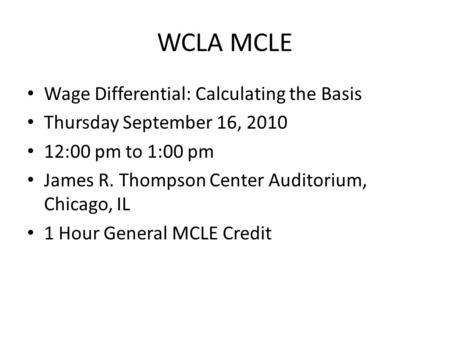 WCLA MCLE Wage Differential: Calculating the Basis Thursday September 16, 2010 12:00 pm to 1:00 pm James R. Thompson Center Auditorium, Chicago, IL 1 Hour.