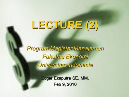 LECTURE (2) Program Magister Manajemen Fakultas Ekonomi Universitas Indonesia Edgar Ekaputra SE, MM. Feb 9, 2010.