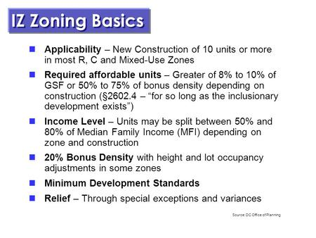 1 February 26, 2013 IZ Zoning Basics Applicability – New Construction of 10 units or more in most R, C and Mixed-Use Zones Required affordable units –