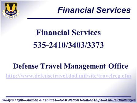 Today's Fight—Airmen & Families—Host Nation Relationships—Future Challenges Financial Services 535-2410/3403/3373 Defense Travel Management Office