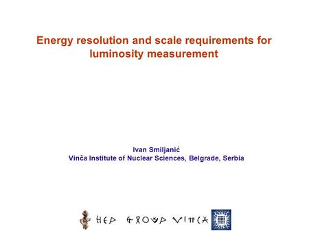 Ivan Smiljanić Vinča Institute of Nuclear Sciences, Belgrade, Serbia Energy resolution and scale requirements for luminosity measurement.