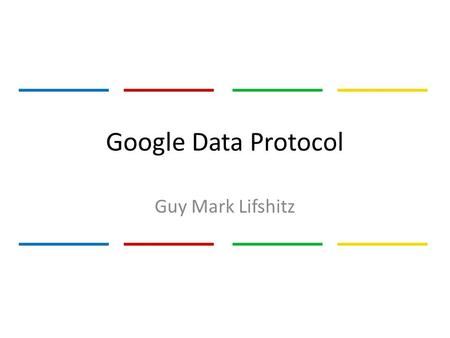 Google Data Protocol Guy Mark Lifshitz. Motivation Google's Mission: – Organize the world's information – Make information universally accessible – Provide.