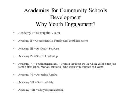 Academies for Community Schools Development Why Youth Engagement? Academy I = Setting the Vision Academy II = Comprehensive Family and Youth Resources.
