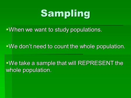 Sampling  When we want to study populations.  We don't need to count the whole population.  We take a sample that will REPRESENT the whole population.