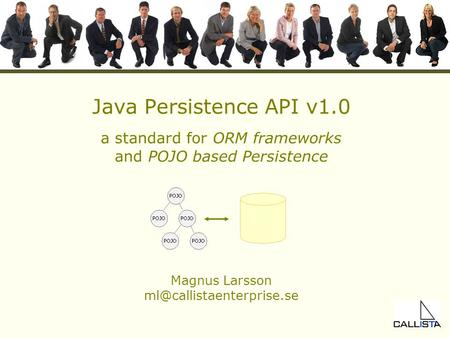 Java Persistence API v1.0 a standard for ORM frameworks <strong>and</strong> POJO based Persistence Magnus Larsson