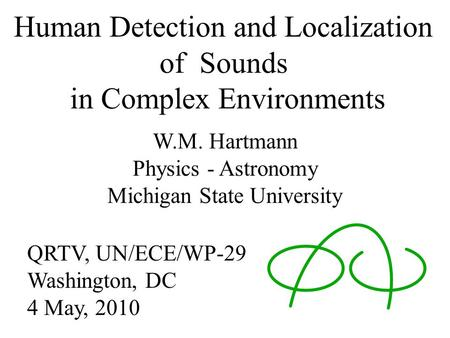 Human Detection and Localization of Sounds in Complex Environments W.M. Hartmann Physics - Astronomy Michigan State University QRTV, UN/ECE/WP-29 Washington,