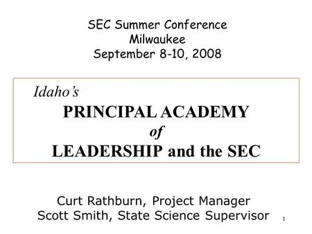 1 SEC Summer Conference Milwaukee September 8-10, 2008 Idaho's PRINCIPAL ACADEMY of LEADERSHIP and the SEC Curt Rathburn, Project Manager Scott Smith,
