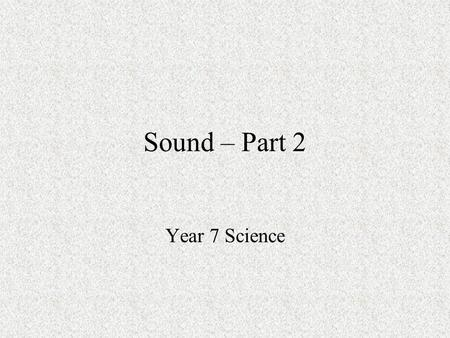 Sound – Part 2 Year 7 Science.