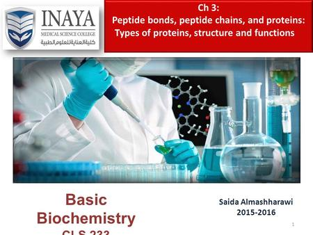 Ch 3: Peptide bonds, peptide chains, and proteins: Types of proteins, structure and functions Saida Almashharawi 2015-2016 Basic Biochemistry CLS 233 1.