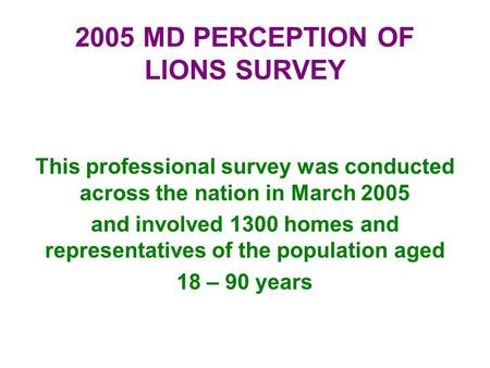 2005 MD PERCEPTION OF LIONS SURVEY This professional survey was conducted across the nation in March 2005 and involved 1300 homes and representatives of.