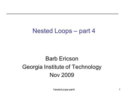 NestedLoops-part41 Nested Loops – part 4 Barb Ericson Georgia Institute of Technology Nov 2009.