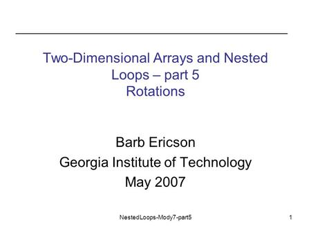NestedLoops-Mody7-part51 Two-Dimensional Arrays and Nested Loops – part 5 Rotations Barb Ericson Georgia Institute of Technology May 2007.