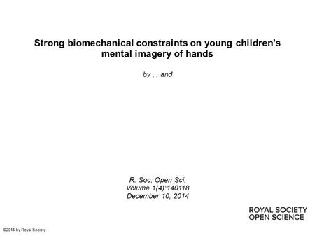 Strong biomechanical constraints on young children's mental imagery of hands by,, and R. Soc. Open Sci. Volume 1(4):140118 December 10, 2014 ©2014 by Royal.