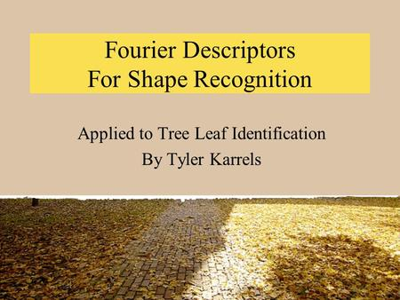 Fourier Descriptors For Shape Recognition Applied to Tree Leaf Identification By Tyler Karrels.