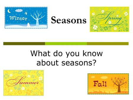 Seasons What do you know about seasons?. Seasons  A season is one of the major divisions of the year, generally based on yearly periodic changes in weather.