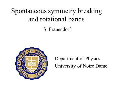 Spontaneous symmetry breaking and rotational bands S. Frauendorf Department of Physics University of Notre Dame.