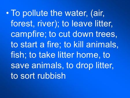 To pollute the water, (air, forest, river); to leave litter, campfire; to cut down trees, to start a fire; to kill animals, fish; to take litter home,