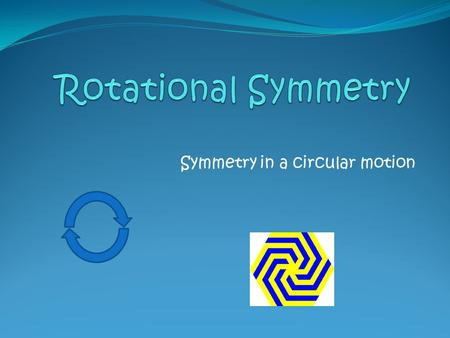 Symmetry in a circular motion. Defining Rotational Symmetry Rotational Symmetry happens when a shape or a design can be turned around its centre of rotation.