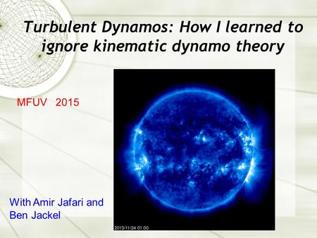 Turbulent Dynamos: How I learned to ignore kinematic dynamo theory MFUV 2015 With Amir Jafari and Ben Jackel.