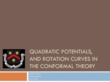QUADRATIC POTENTIALS, AND ROTATION CURVES IN THE CONFORMAL THEORY James G. O'Brien APS April Meeting May 1 st, 2011.
