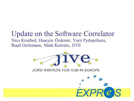Update on the Software Correlator Nico Kruithof, Huseyin Özdemir, Yurii Pydoprihora, Ruud Oerlemans, Mark Kettenis, JIVE.