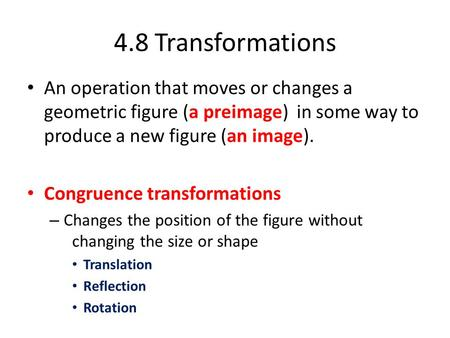 An operation that moves or changes a geometric figure (a preimage) in some way to produce a new figure (an image). Congruence transformations – Changes.