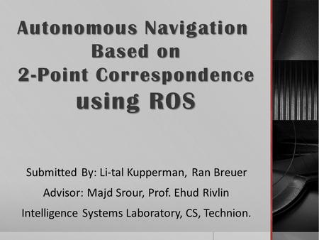 Autonomous Navigation Based on 2-Point Correspondence 2-Point Correspondence using ROS Submitted By: Li-tal Kupperman, Ran Breuer Advisor: Majd Srour,