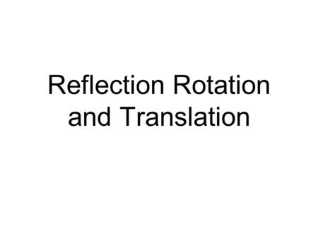 Reflection Rotation and Translation. Start with a picture like this..