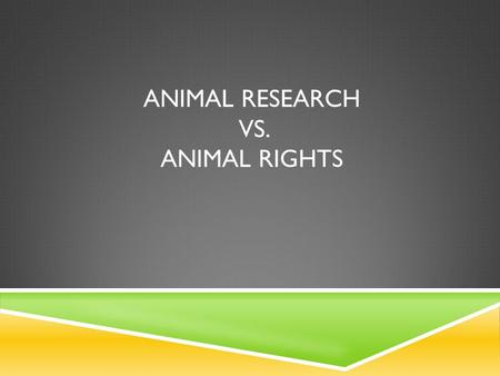 ANIMAL RESEARCH VS. ANIMAL RIGHTS.  Animals have always played an important role in the lives of humans  Animals provide basic needs like food, clothing,