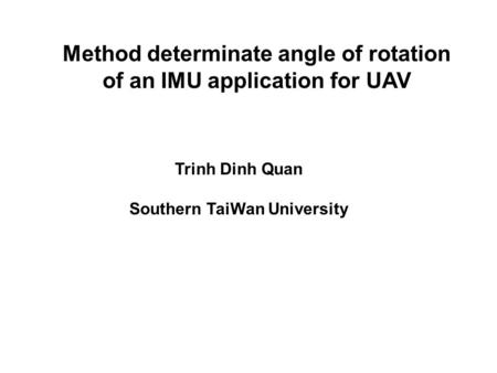 Method determinate angle of rotation of an IMU application for UAV Trinh Dinh Quan Southern TaiWan University.
