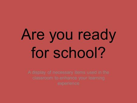 Are you ready for school? A display of necessary items used in the classroom to enhance your learning experience.