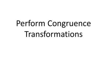 Perform Congruence Transformations. A __________________ is an operation that moves or changes a geometric figure to produce a new figure called an __________.