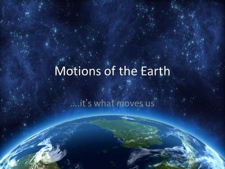Motions of the Earth ….it ' s what moves us. Two motions of the Earth Rotation - Circular movement of an object around an axis Revolution -The movement.