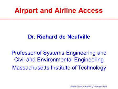 Airport Systems Planning & Design / RdN Airport and Airline Access Dr. Richard de Neufville Professor of Systems Engineering and Civil and Environmental.