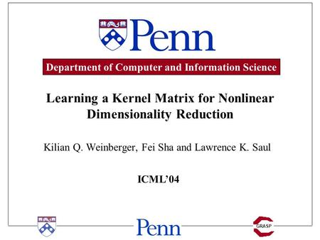 GRASP Learning a Kernel Matrix for Nonlinear Dimensionality Reduction Kilian Q. Weinberger, Fei Sha and Lawrence K. Saul ICML'04 Department of Computer.