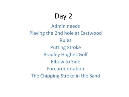 Day 2 Admin needs Playing the 2nd hole at Eastwood Rules Putting Stroke Bradley Hughes Golf Elbow to Side Forearm rotation The Chipping Stroke in the Sand.
