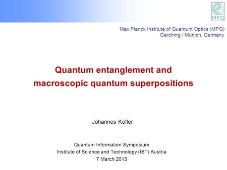 Quantum entanglement and macroscopic quantum superpositions Quantum Information Symposium Institute of Science and Technology (IST) Austria 7 March 2013.