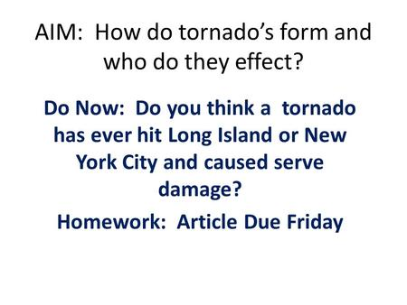 AIM: How do tornado's form and who do they effect? Do Now: Do you think a tornado has ever hit Long Island or New York City and caused serve damage? Homework: